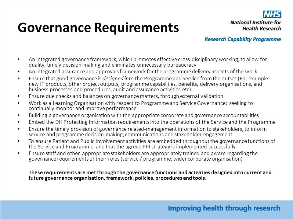 Governance Requirements An integrated governance framework, which promotes effective cross-disciplinary working, to allow for quality, timely decision-making and eliminates unnecessary bureaucracy An integrated assurance and approvals framework for the programme delivery aspects of the work Ensure that good governance is designed into the Programme and Service from the outset (For example: new IT products, other project outputs, programme capabilities, benefits, delivery organisations, and business processes and procedures, audit and assurance activities etc) Ensure due checks and balances on governance matters, through external validation Work as a Learning Organisation with respect to Programme and Service Governance: seeking to continually monitor and improve performance Building a governance organisation with the appropriate corporate and governance accountabilities Embed the DH Protecting Information requirements into the operations of the Service and the Programme Ensure the timely provision of governance related-management information to stakeholders, to inform service and programme decision-making, communications and stakeholder engagement To ensure Patient and Public Involvement activities are embedded throughout the governance functions of the Service and Programme, and that the agreed PPI strategy is implemented successfully Ensure staff and other, appropriate stakeholders are appropriately trained and aware regarding the governance requirements of their roles (service / programme, wider corporate organisation) These requirements are met through the governance functions and activities designed into current and future governance organisation, framework, policies, procedures and tools.