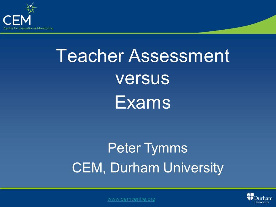 www.cemcentre.org Teacher Assessment versus Exams Peter Tymms CEM, Durham University