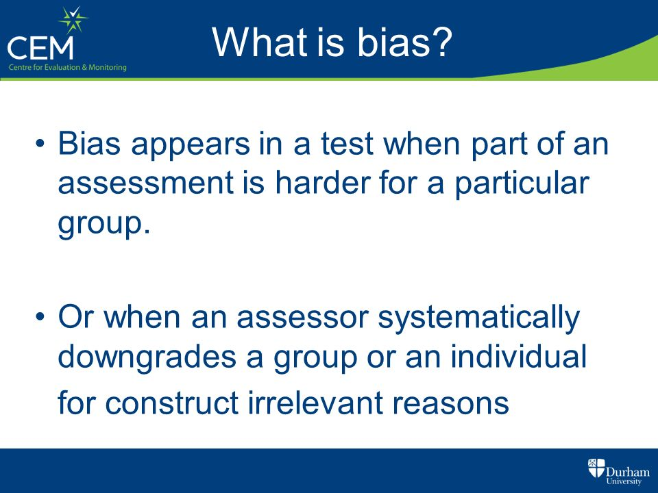 What is bias? Bias appears in a test when part of an assessment is harder for a particular group. Or when an assessor systematically downgrades a grou