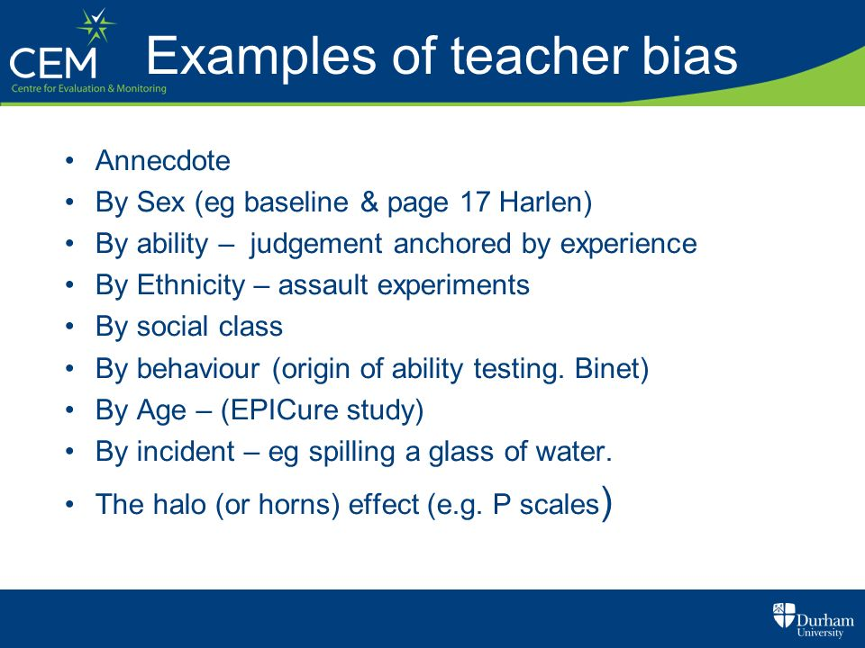 Examples of teacher bias Annecdote By Sex (eg baseline & page 17 Harlen) By ability – judgement anchored by experience By Ethnicity – assault experime