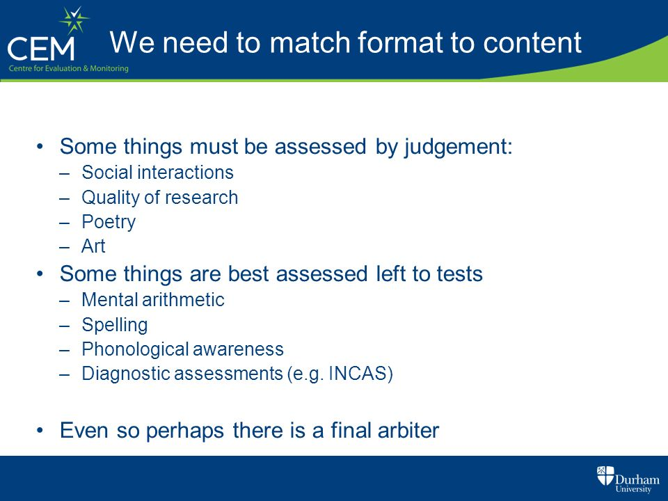 We need to match format to content Some things must be assessed by judgement: –Social interactions –Quality of research –Poetry –Art Some things are b