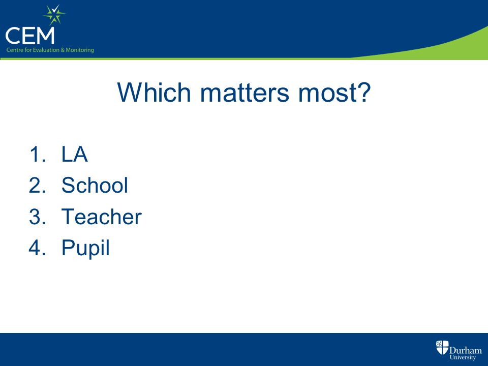 Which matters most? 1.LA 2.School 3.Teacher 4.Pupil