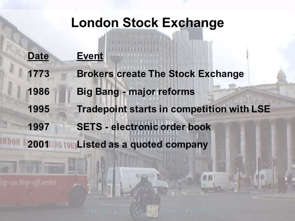 10 DateEvent 1773Brokers create The Stock Exchange 1986Big Bang - major reforms 1995Tradepoint starts in competition with LSE 1997SETS - electronic or