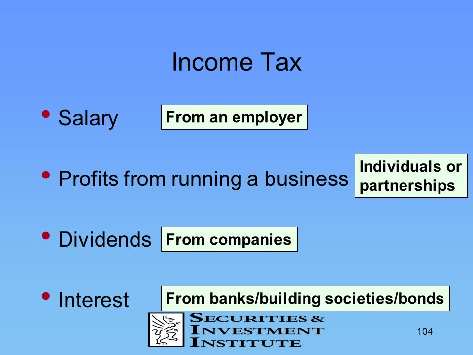 104 Income Tax Salary Profits from running a business Dividends Interest From an employer Individuals or partnerships From companies From banks/buildi