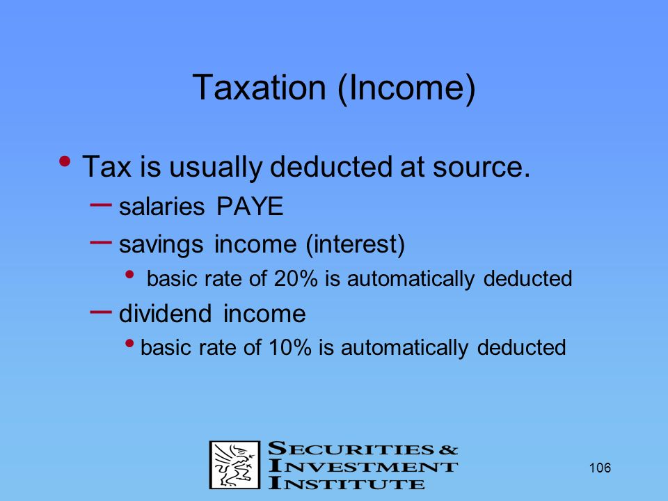 106 Taxation (Income) Tax is usually deducted at source. – salaries PAYE – savings income (interest) basic rate of 20% is automatically deducted – div
