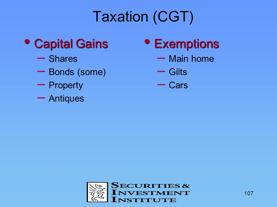 107 Taxation (CGT) Capital Gains Capital Gains – Shares – Bonds (some) – Property – Antiques Exemptions Exemptions – Main home – Gilts – Cars