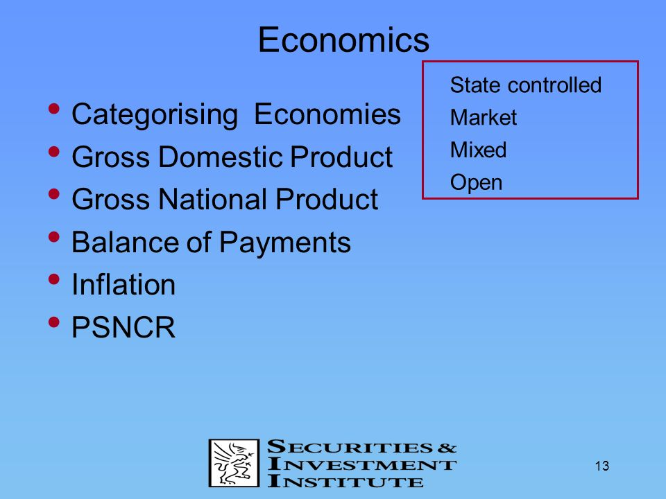 13 Economics Categorising Economies Gross Domestic Product Gross National Product Balance of Payments Inflation PSNCR Market Mixed Open State controll