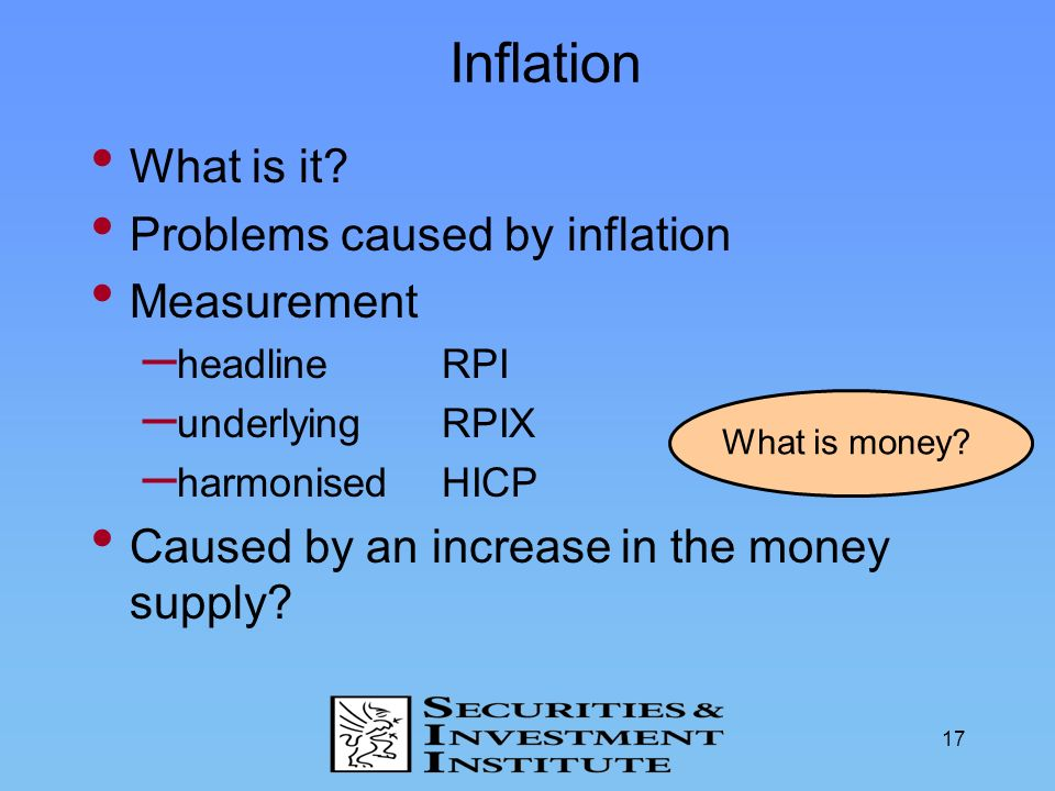 17 Inflation What is it? Problems caused by inflation Measurement – headlineRPI – underlyingRPIX – harmonised HICP Caused by an increase in the money
