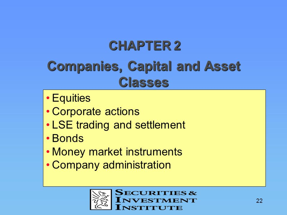22 Companies, Capital and Asset Classes CHAPTER 2 Equities Corporate actions LSE trading and settlement Bonds Money market instruments Company adminis