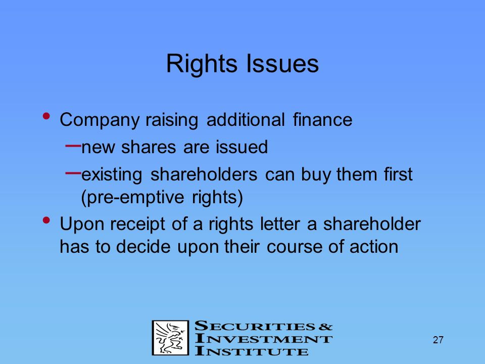 27 Rights Issues Company raising additional finance – new shares are issued – existing shareholders can buy them first (pre-emptive rights) Upon recei