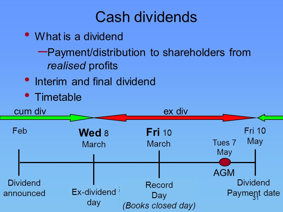 31 Cash dividends What is a dividend – Payment/distribution to shareholders from realised profits Interim and final dividend Timetable Feb Dividend an