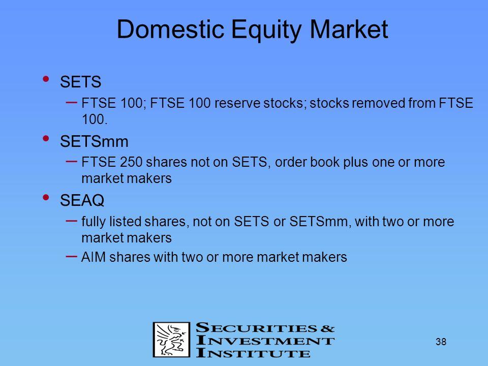 38 Domestic Equity Market SETS – FTSE 100; FTSE 100 reserve stocks; stocks removed from FTSE 100. SETSmm – FTSE 250 shares not on SETS, order book plu