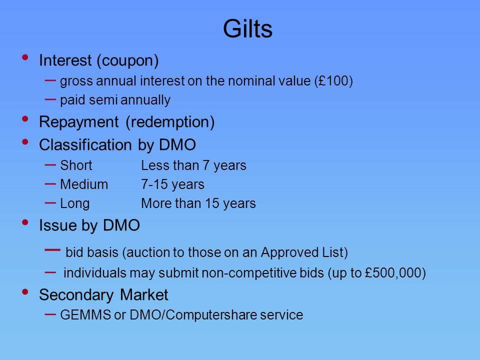 Gilts Interest (coupon) – gross annual interest on the nominal value (£100) – paid semi annually Repayment (redemption) Classification by DMO – Short