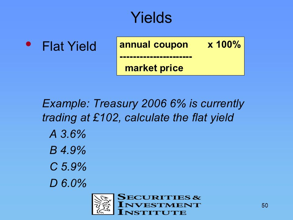 50 Yields Flat Yield Example: Treasury 2006 6% is currently trading at £102, calculate the flat yield A 3.6% B 4.9% C 5.9% D 6.0% annual coupon x 100%