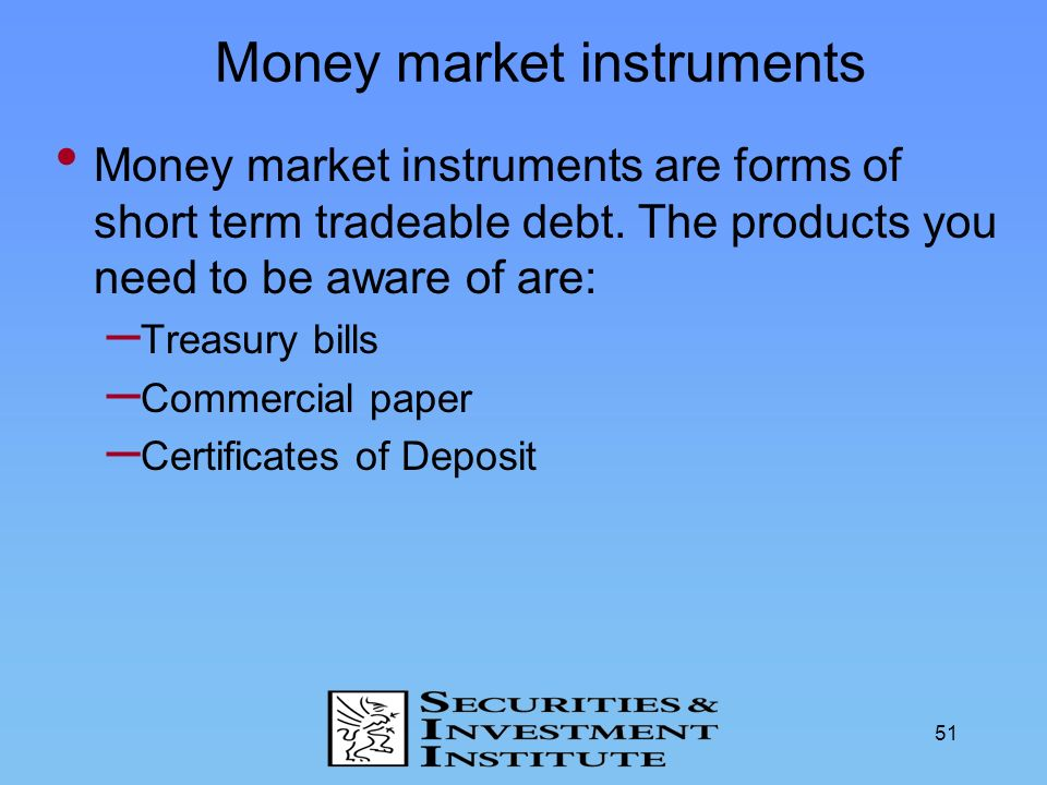 51 Money market instruments Money market instruments are forms of short term tradeable debt. The products you need to be aware of are: – Treasury bill
