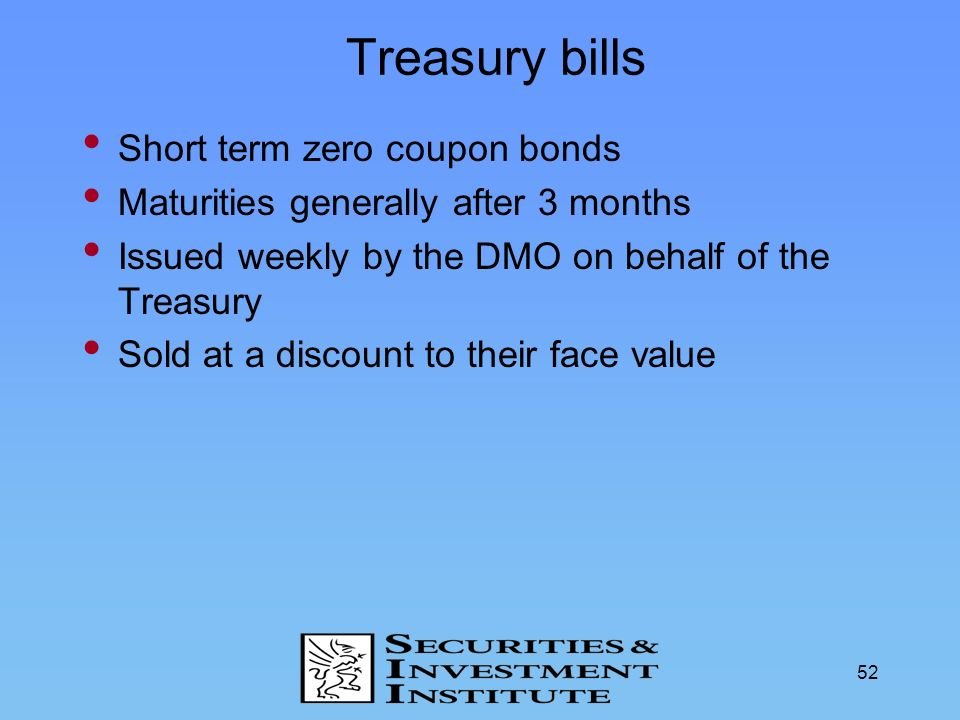 52 Treasury bills Short term zero coupon bonds Maturities generally after 3 months Issued weekly by the DMO on behalf of the Treasury Sold at a discou