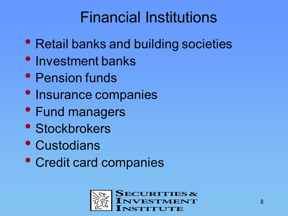 8 Financial Institutions Retail banks and building societies Investment banks Pension funds Insurance companies Fund managers Stockbrokers Custodians