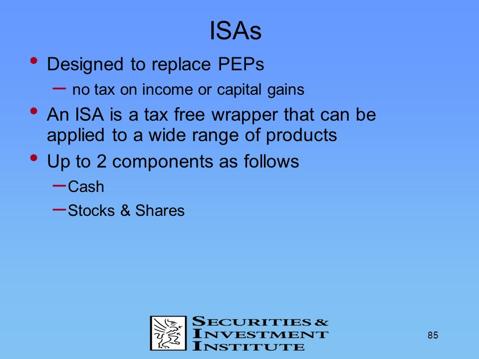 85 ISAs Designed to replace PEPs – no tax on income or capital gains An ISA is a tax free wrapper that can be applied to a wide range of products Up t