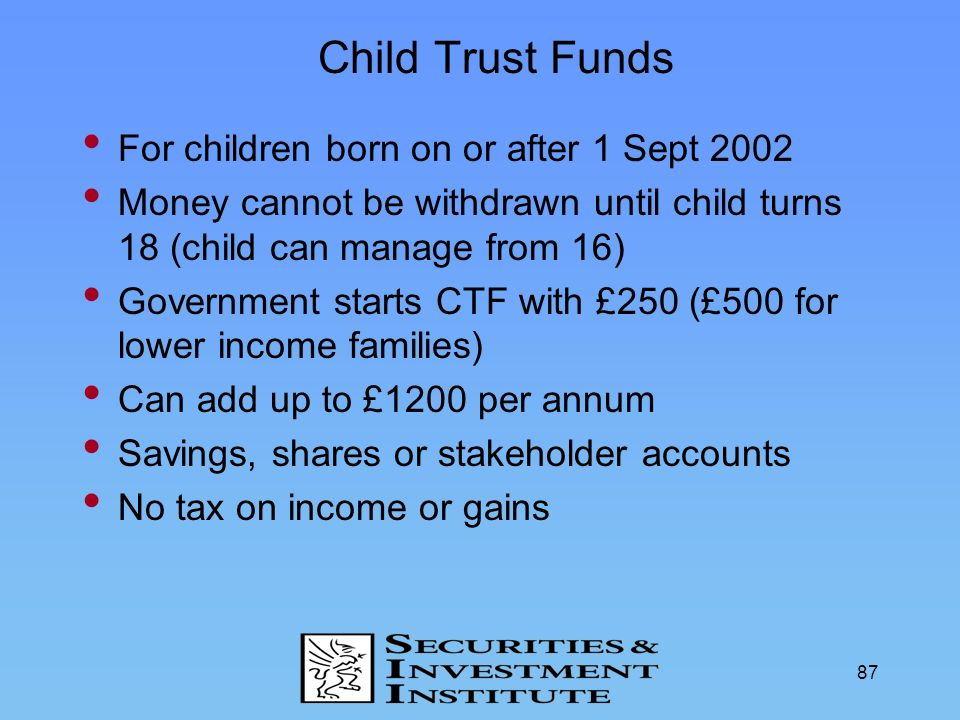 87 Child Trust Funds For children born on or after 1 Sept 2002 Money cannot be withdrawn until child turns 18 (child can manage from 16) Government st