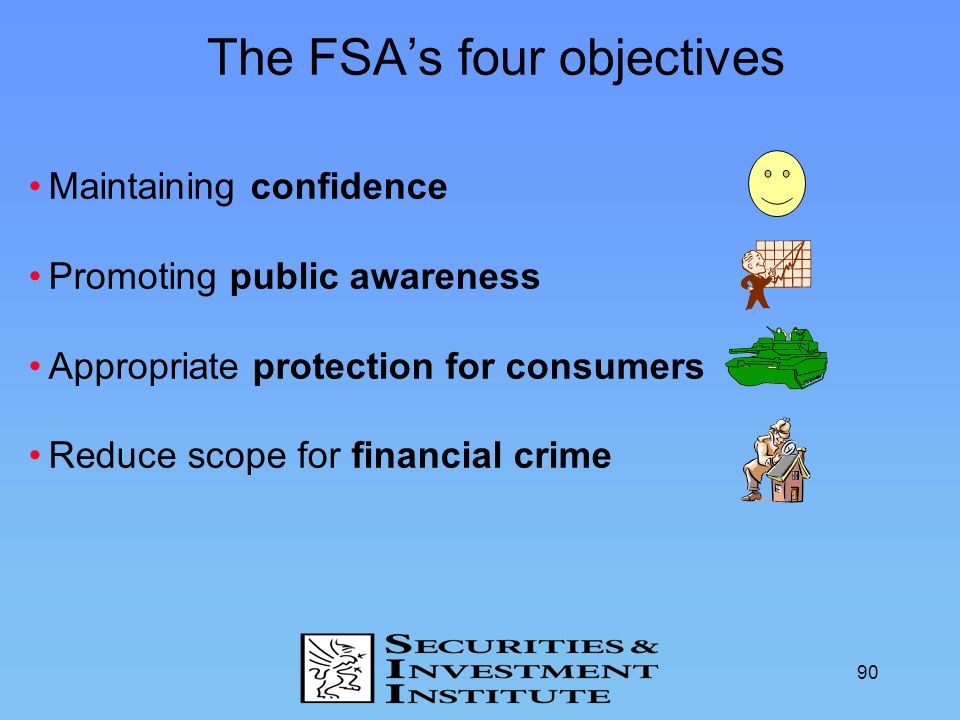 90 The FSAs four objectives Maintaining confidence Promoting public awareness Appropriate protection for consumers Reduce scope for financial crime