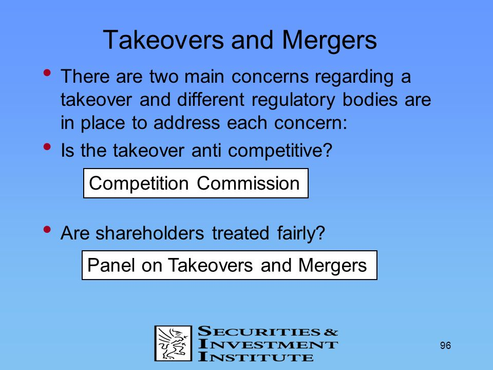 96 There are two main concerns regarding a takeover and different regulatory bodies are in place to address each concern: Is the takeover anti competi