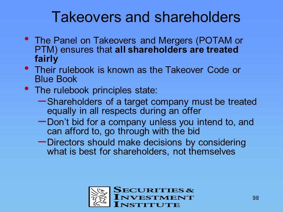 98 Takeovers and shareholders The Panel on Takeovers and Mergers (POTAM or PTM) ensures that all shareholders are treated fairly Their rulebook is kno