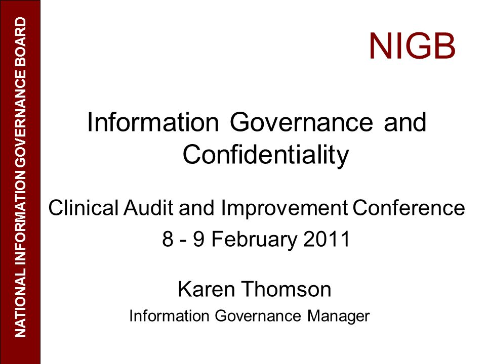 NIGB Information Governance and Confidentiality Clinical Audit and Improvement Conference 8 - 9 February 2011 Karen Thomson Information Governance Man