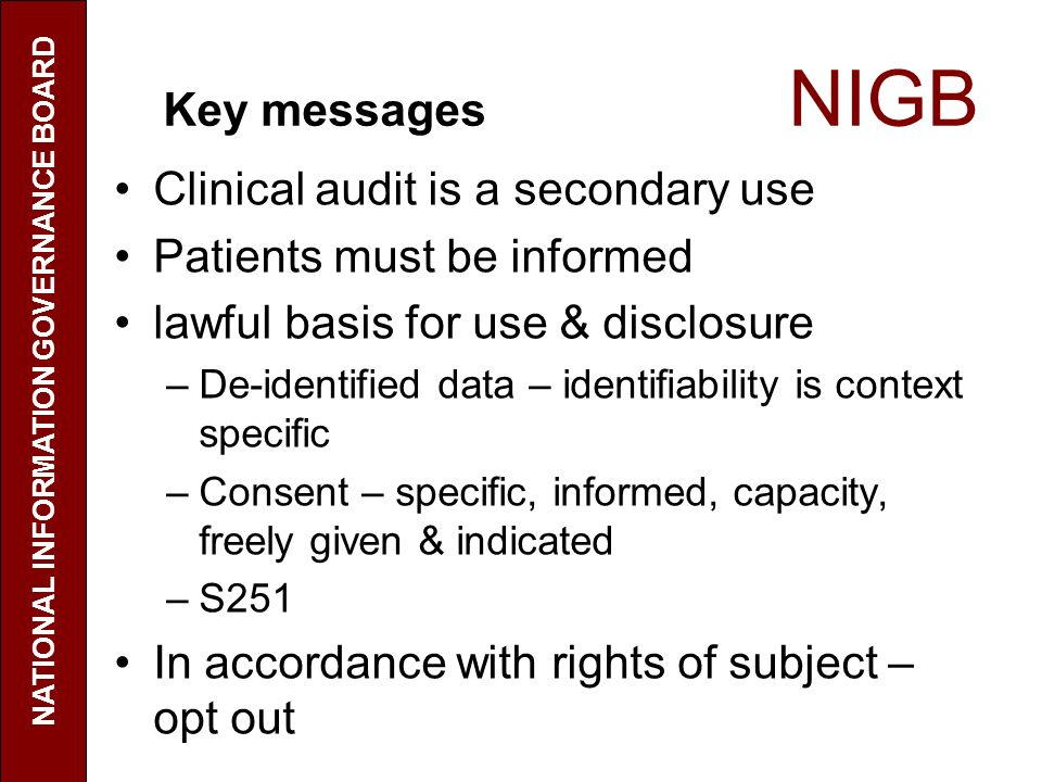 Key messages NIGB Clinical audit is a secondary use Patients must be informed lawful basis for use & disclosure –De-identified data – identifiability