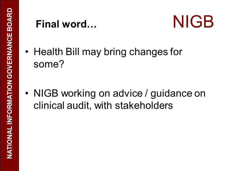Final word… NIGB Health Bill may bring changes for some? NIGB working on advice / guidance on clinical audit, with stakeholders NATIONAL INFORMATION G