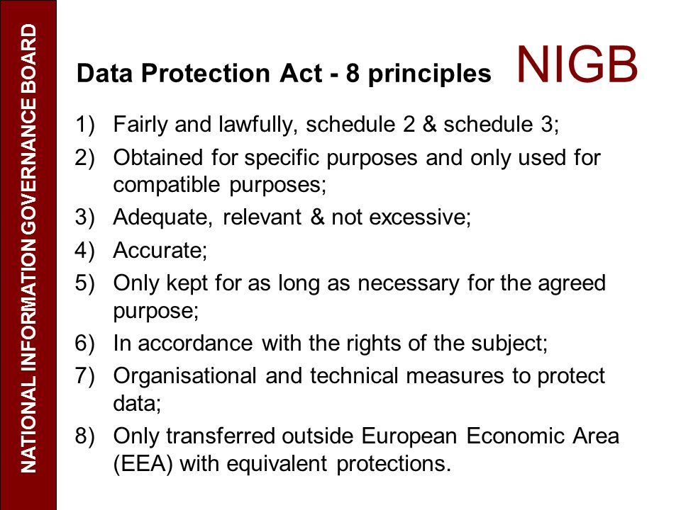 Data Protection Act - 8 principles NIGB 1)Fairly and lawfully, schedule 2 & schedule 3; 2)Obtained for specific purposes and only used for compatible