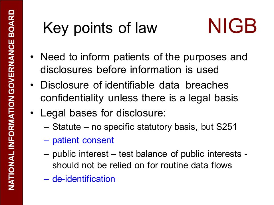 Key points of law NIGB Need to inform patients of the purposes and disclosures before information is used Disclosure of identifiable data breaches con