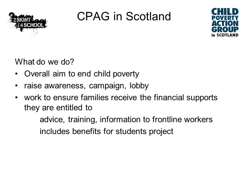 Key Issues 2 Benefit/TC safety net inadequate – and families not getting what they are entitled to –Make Child Benefit Count Scottish Government/COSLA Framework for tackling poverty (Achieving our Potential) – welcome language and ambition, but are mechanisms strong enough to ensure resources have desired impact on ground.