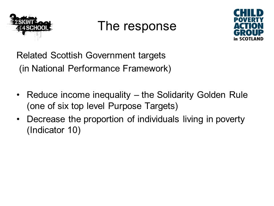 Key Policy measures to improve incomes: –Investment in family incomes (tax credits, child benefit) and in Scotland take up and advice and information –Increasing parental employment (W2W, Working for Families, improved rights at work) –Improving earnings from employment (NMW, skills) Current Policy and Impact