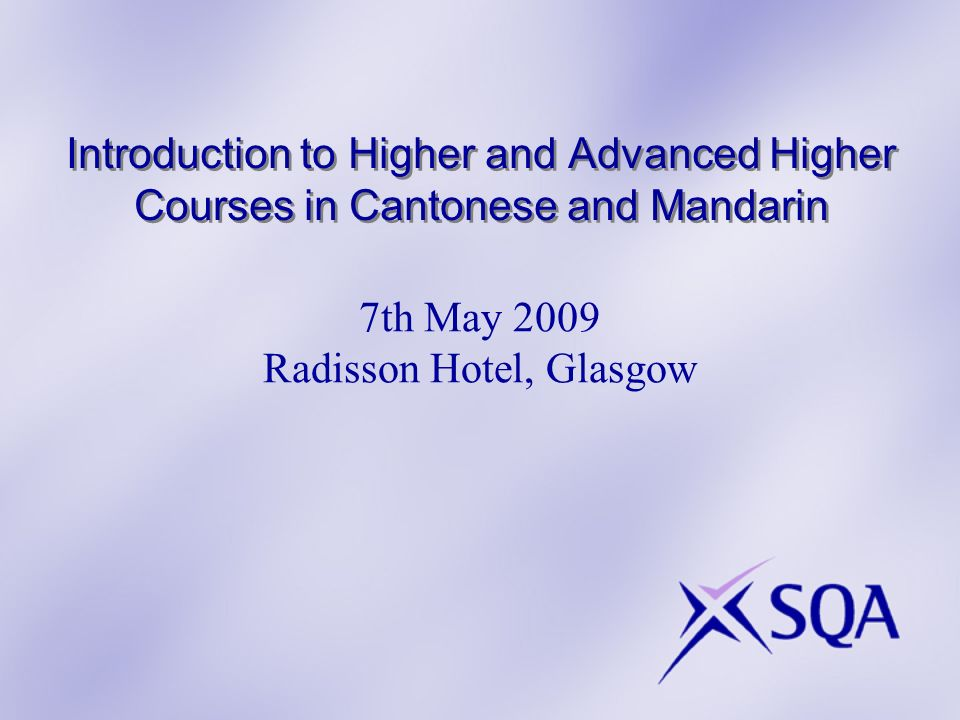 Introduction to Higher and Advanced Higher Courses in Cantonese and Mandarin 7th May 2009 Radisson Hotel, Glasgow