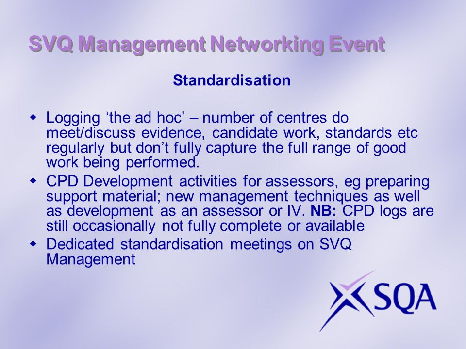 SVQ Management Networking Event Standardisation Logging the ad hoc – number of centres do meet/discuss evidence, candidate work, standards etc regular