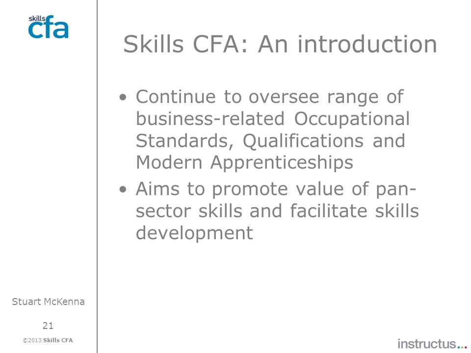 21 ©2013 Skills CFA Stuart McKenna Skills CFA: An introduction Continue to oversee range of business-related Occupational Standards, Qualifications an