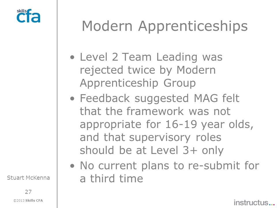 27 ©2013 Skills CFA Stuart McKenna Modern Apprenticeships Level 2 Team Leading was rejected twice by Modern Apprenticeship Group Feedback suggested MA