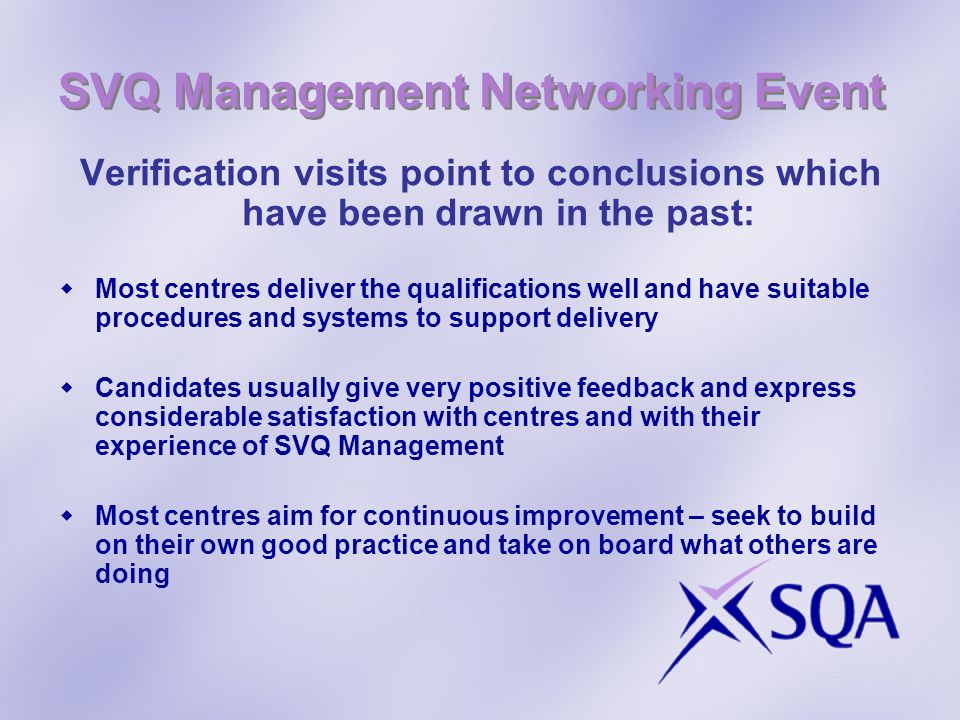 SVQ Management Networking Event Continuing Professional Development (CPD) CPD records should include activities specifically related to SVQ Management Assessors/IVs need to maintain occupational as well as assessor competence CPD records must be available Documented policy for staff development of assessors/IVs associated with SVQ Management