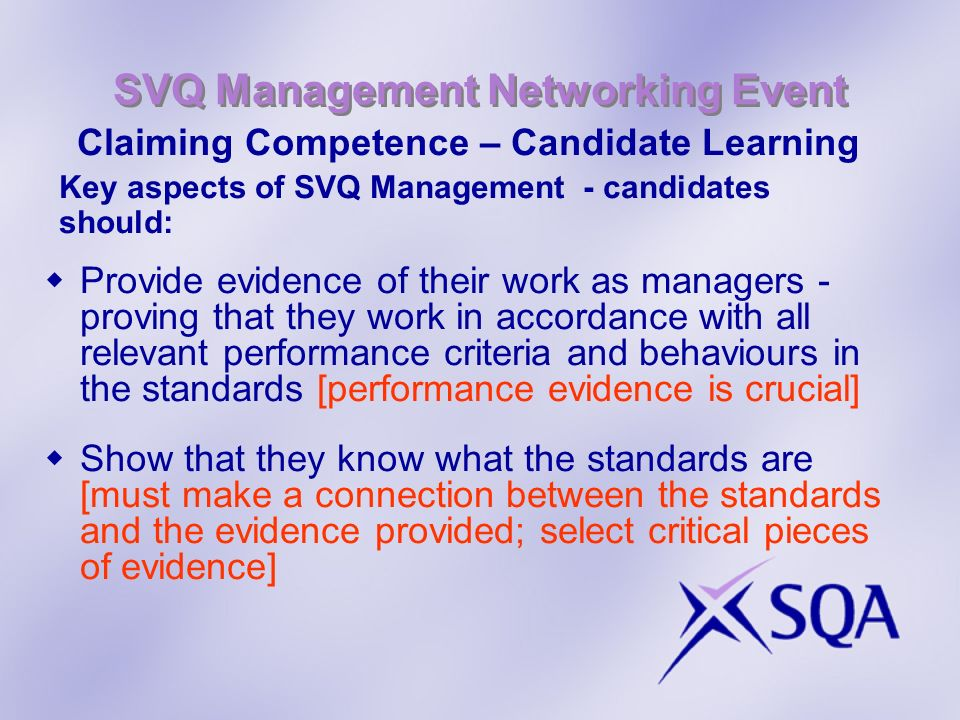 SVQ Management Networking Event Claiming Competence – Candidate Learning (cont) Key aspects of SVQ Management - candidates should: Show that they possess the underpinning knowledge and understanding outlined in the standards Take responsibility for their own work [candidate led] - encourage reflective approach