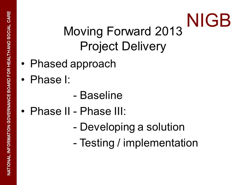 NIGB NATIONAL INFORMATION GOVERNANCE BOARD FOR HEALTH AND SOCIAL CARE Moving Forward 2013 Project Delivery Phased approach Phase I: - Baseline Phase II - Phase III: - Developing a solution - Testing / implementation