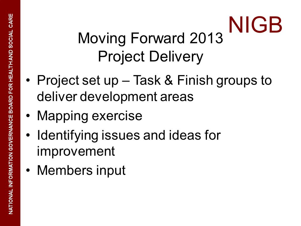 NIGB NATIONAL INFORMATION GOVERNANCE BOARD FOR HEALTH AND SOCIAL CARE Moving Forward 2013 Project Delivery Project set up – Task & Finish groups to deliver development areas Mapping exercise Identifying issues and ideas for improvement Members input