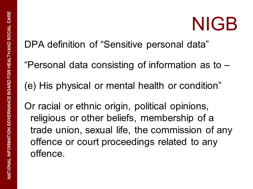 NIGB DPA definition of Sensitive personal data Personal data consisting of information as to – (e) His physical or mental health or condition Or racial or ethnic origin, political opinions, religious or other beliefs, membership of a trade union, sexual life, the commission of any offence or court proceedings related to any offence.