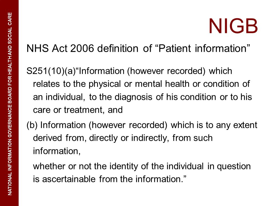 NIGB NHS Act 2006 definition of Patient information S251(10)(a)Information (however recorded) which relates to the physical or mental health or condition of an individual, to the diagnosis of his condition or to his care or treatment, and (b) Information (however recorded) which is to any extent derived from, directly or indirectly, from such information, whether or not the identity of the individual in question is ascertainable from the information.