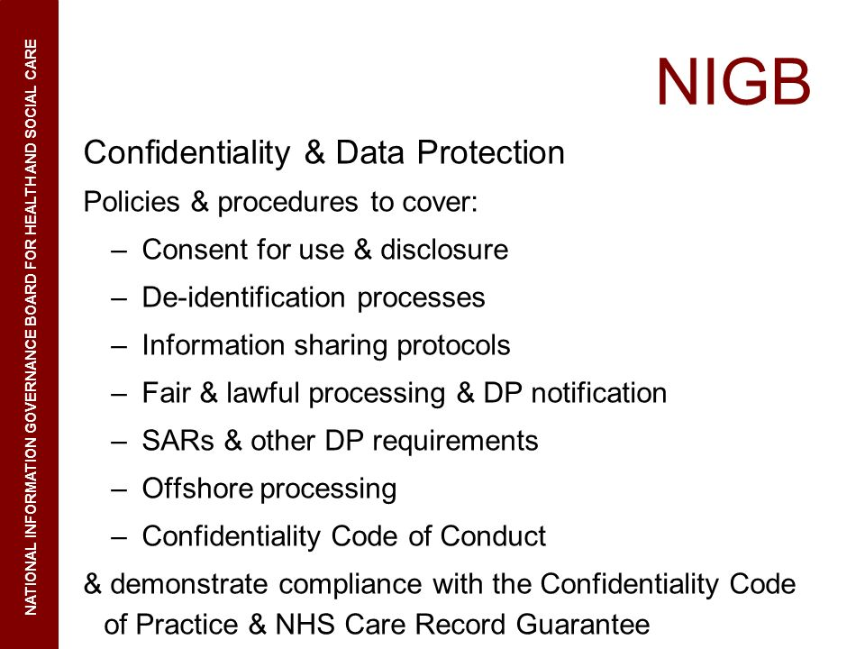 NIGB Confidentiality & Data Protection Policies & procedures to cover: –Consent for use & disclosure –De-identification processes –Information sharing protocols –Fair & lawful processing & DP notification –SARs & other DP requirements –Offshore processing –Confidentiality Code of Conduct & demonstrate compliance with the Confidentiality Code of Practice & NHS Care Record Guarantee NATIONAL INFORMATION GOVERNANCE BOARD FOR HEALTH AND SOCIAL CARE