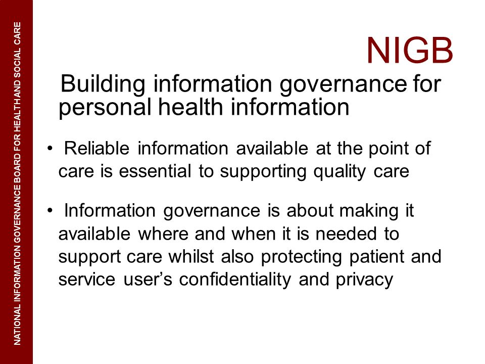 NIGB Building information governance for personal health information Reliable information available at the point of care is essential to supporting quality care Information governance is about making it available where and when it is needed to support care whilst also protecting patient and service users confidentiality and privacy NATIONAL INFORMATION GOVERNANCE BOARD FOR HEALTH AND SOCIAL CARE