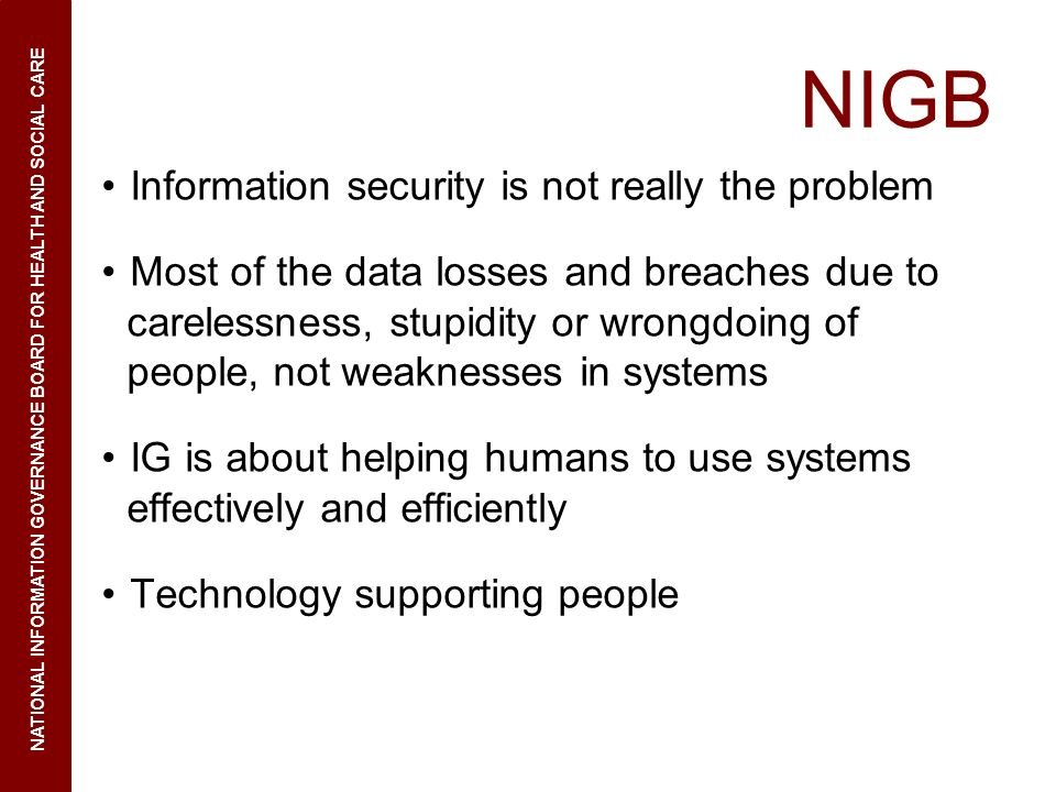 NIGB Information security is not really the problem Most of the data losses and breaches due to carelessness, stupidity or wrongdoing of people, not weaknesses in systems IG is about helping humans to use systems effectively and efficiently Technology supporting people NATIONAL INFORMATION GOVERNANCE BOARD FOR HEALTH AND SOCIAL CARE