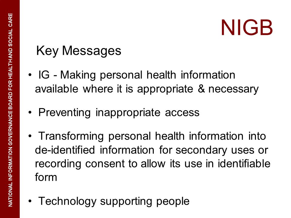 NIGB Key Messages IG - Making personal health information available where it is appropriate & necessary Preventing inappropriate access Transforming personal health information into de-identified information for secondary uses or recording consent to allow its use in identifiable form Technology supporting people NATIONAL INFORMATION GOVERNANCE BOARD FOR HEALTH AND SOCIAL CARE