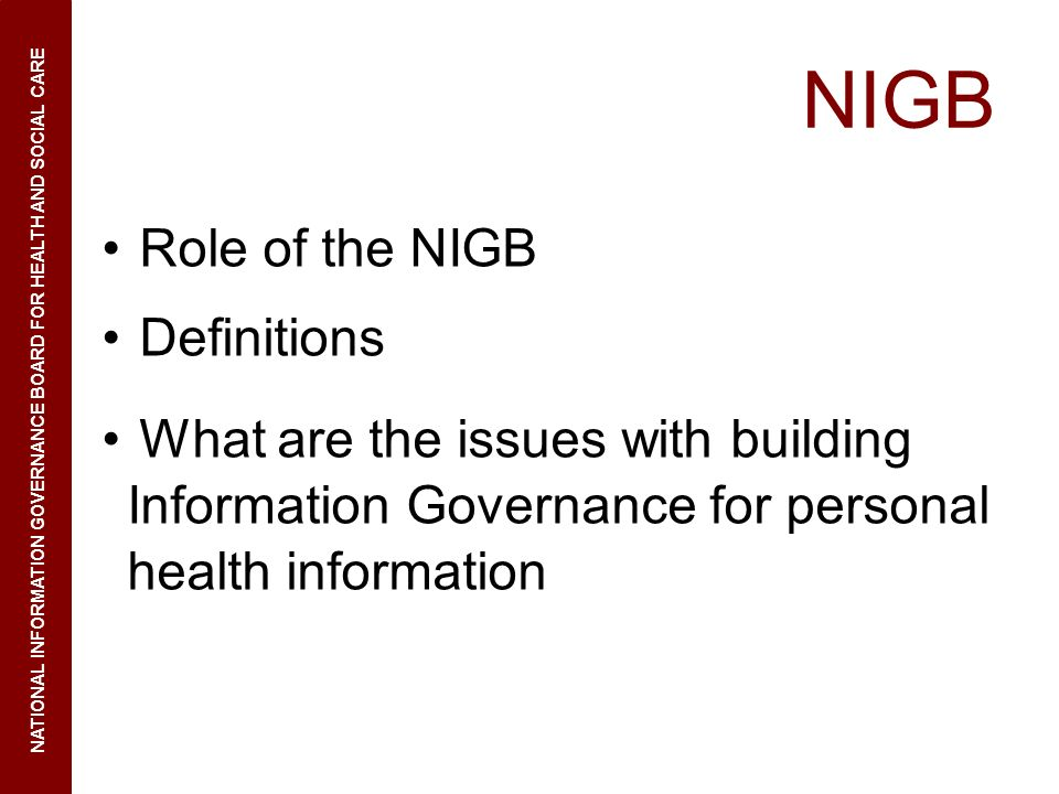 NIGB Role of the NIGB Definitions What are the issues with building Information Governance for personal health information NATIONAL INFORMATION GOVERNANCE BOARD FOR HEALTH AND SOCIAL CARE