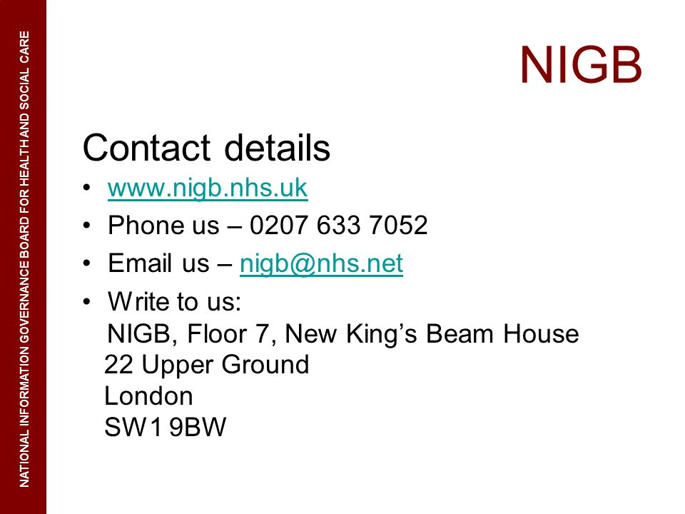 NIGB Contact details www.nigb.nhs.uk Phone us – 0207 633 7052 Email us – nigb@nhs.netnigb@nhs.net Write to us: NIGB, Floor 7, New Kings Beam House 22 Upper Ground London SW1 9BW NATIONAL INFORMATION GOVERNANCE BOARD FOR HEALTH AND SOCIAL CARE