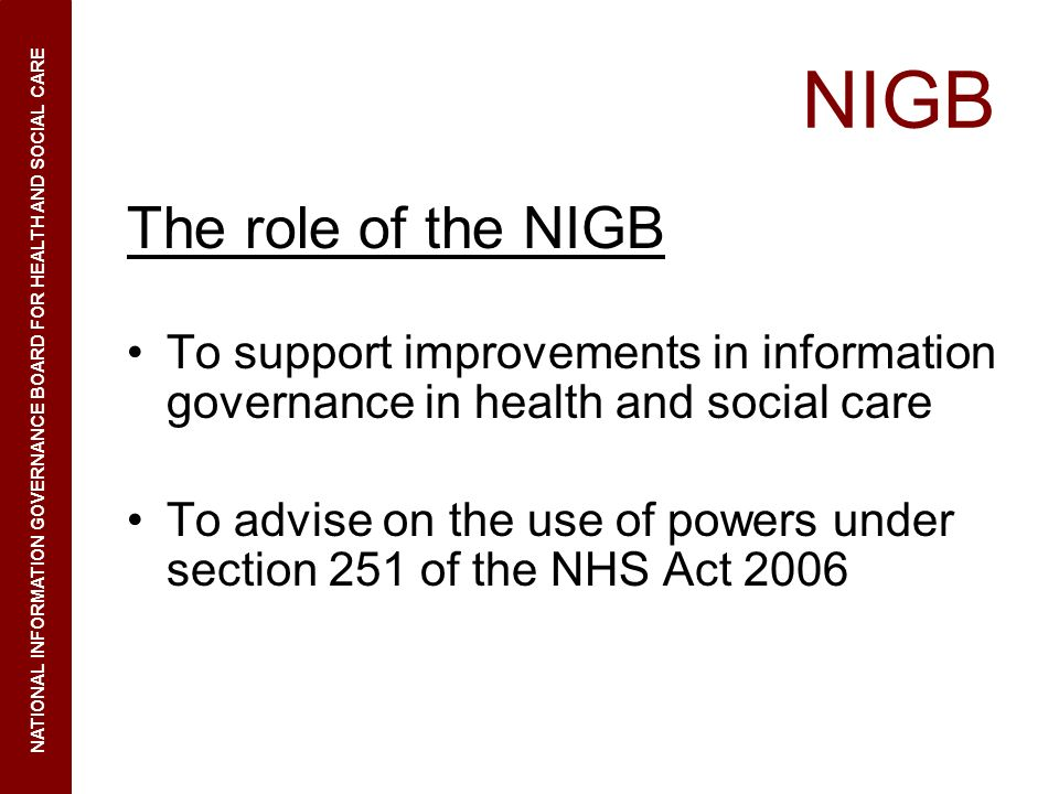 NIGB The role of the NIGB To support improvements in information governance in health and social care To advise on the use of powers under section 251 of the NHS Act 2006 NATIONAL INFORMATION GOVERNANCE BOARD FOR HEALTH AND SOCIAL CARE